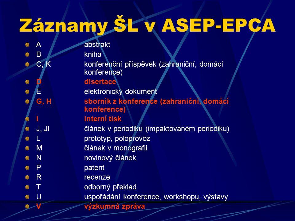 Záznamy ŠL v ASEP-EPCA A abstrakt B kniha C, K konferenční příspěvek (zahraniční, domácí konference) D disertace E elektronický dokument G, H sborník