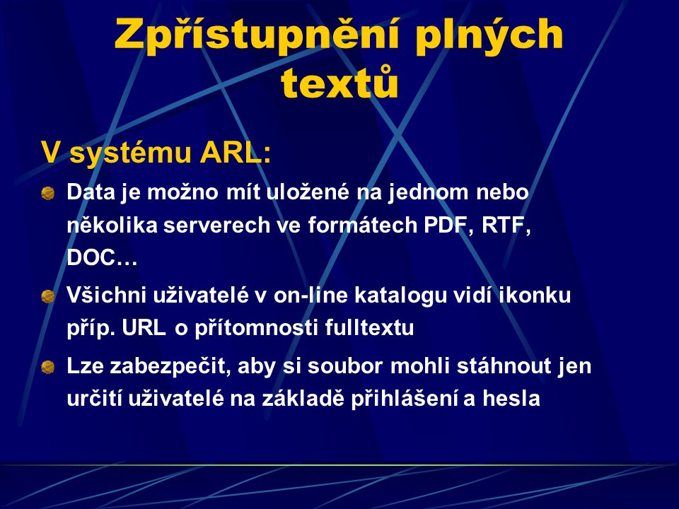 Zpřístupnění plných textů V systému ARL: Data je možno mít uložené na jednom nebo několika serverech ve formátech PDF, RTF, DOC… Všichni uživatelé v on-line katalogu vidí ikonku příp.