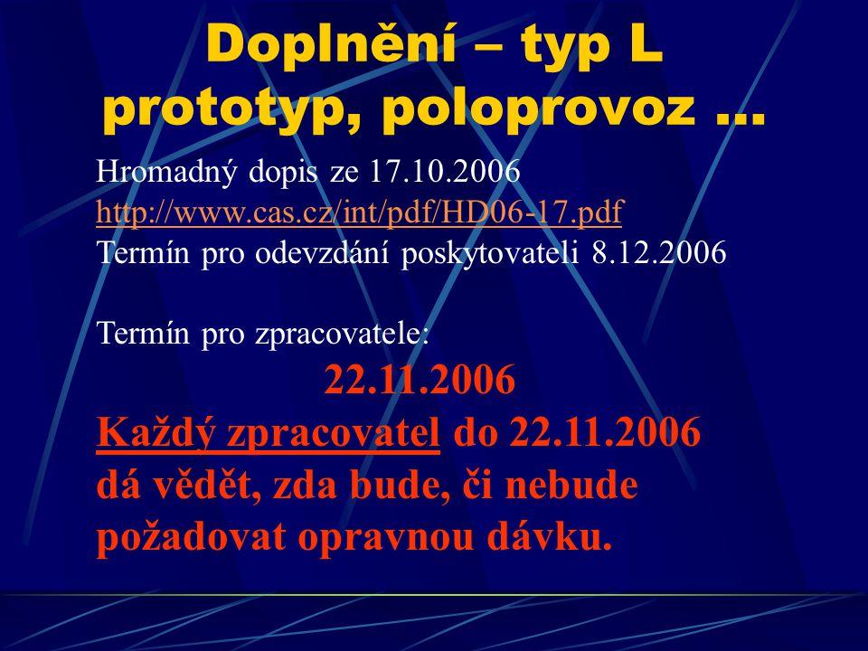 Doplnění – typ L prototyp, poloprovoz … Hromadný dopis ze 17.10.2006 http://www.cas.cz/int/pdf/HD06-17.pdf Termín pro odevzdání poskytovateli 8.12.2006 Termín pro zpracovatele: 22.11.2006 Každý zpracovatel do 22.11.2006 dá vědět, zda bude, či nebude požadovat opravnou dávku.