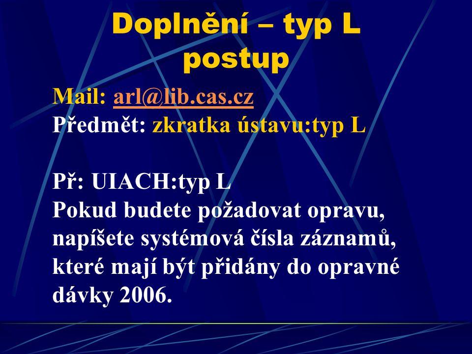 Doplnění – typ L postup Mail: arl@lib.cas.czarl@lib.cas.cz Předmět: zkratka ústavu:typ L Př: UIACH:typ L Pokud budete požadovat opravu, napíšete systé