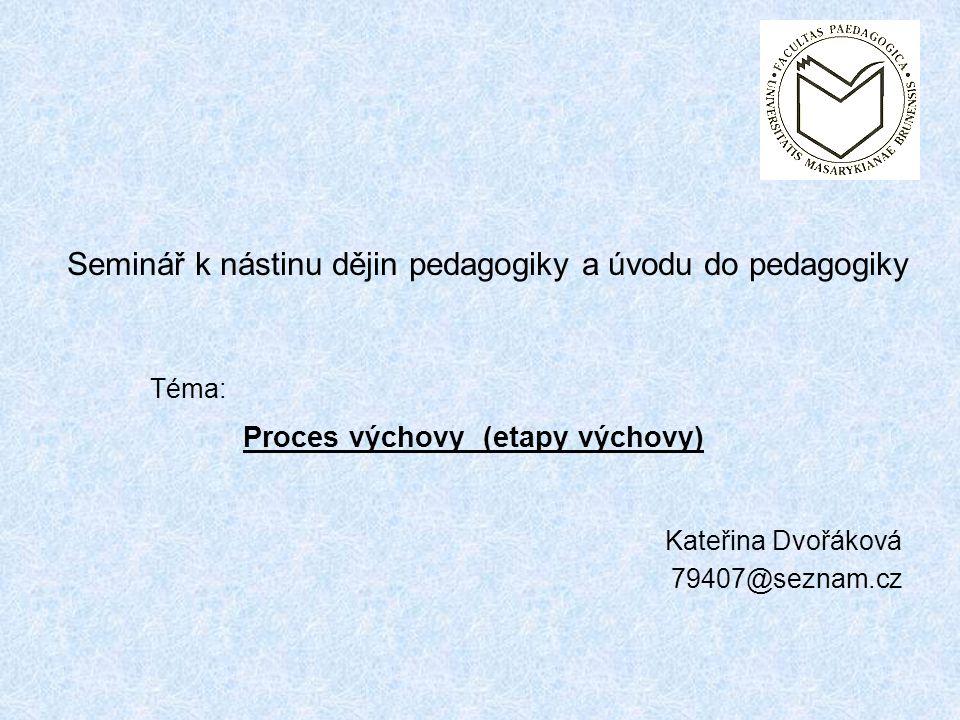Kateřina Dvořáková 79407@seznam.cz Seminář k nástinu dějin pedagogiky a úvodu do pedagogiky Téma: Proces výchovy (etapy výchovy)