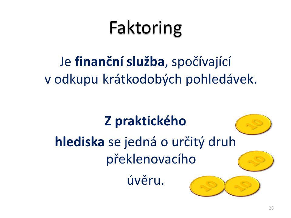 Faktoring Je finanční služba, spočívající v odkupu krátkodobých pohledávek. Z praktického hlediska se jedná o určitý druh překlenovacího úvěru. 26
