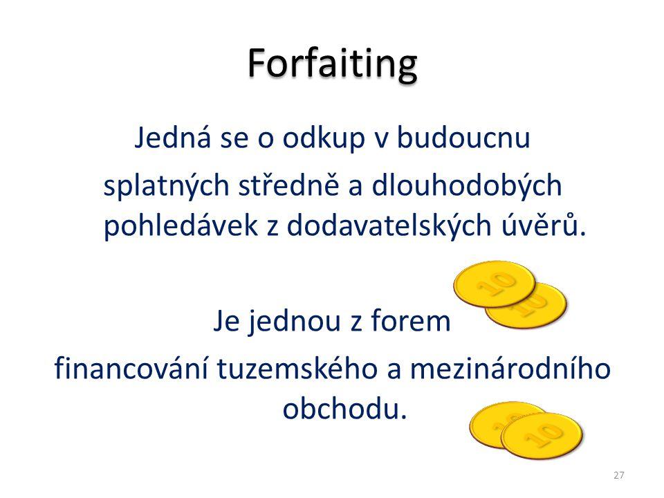 Forfaiting Jedná se o odkup v budoucnu splatných středně a dlouhodobých pohledávek z dodavatelských úvěrů. Je jednou z forem financování tuzemského a