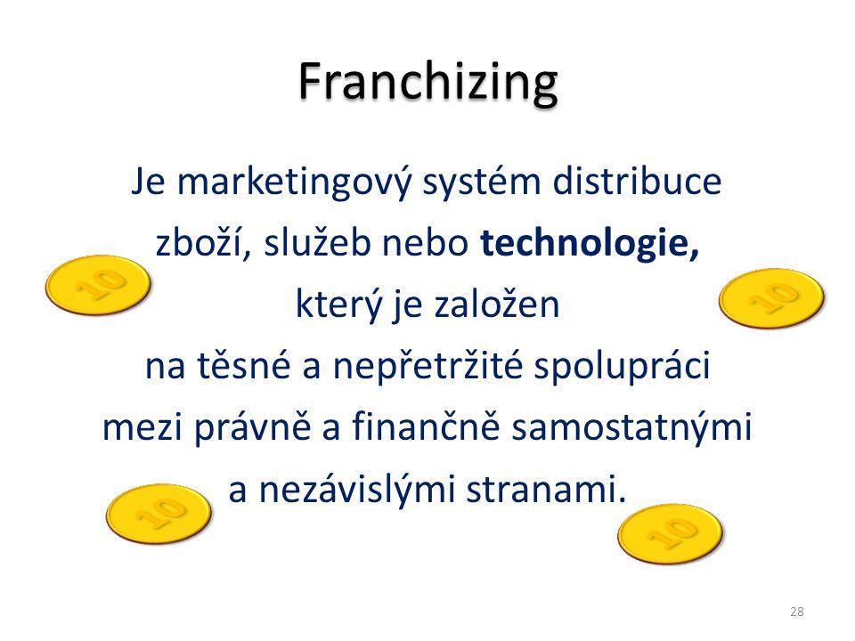 Franchizing Je marketingový systém distribuce zboží, služeb nebo technologie, který je založen na těsné a nepřetržité spolupráci mezi právně a finančn