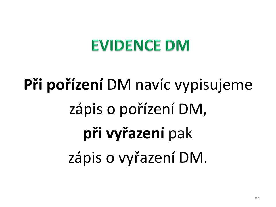 Při pořízení DM navíc vypisujeme zápis o pořízení DM, při vyřazení pak zápis o vyřazení DM. 68
