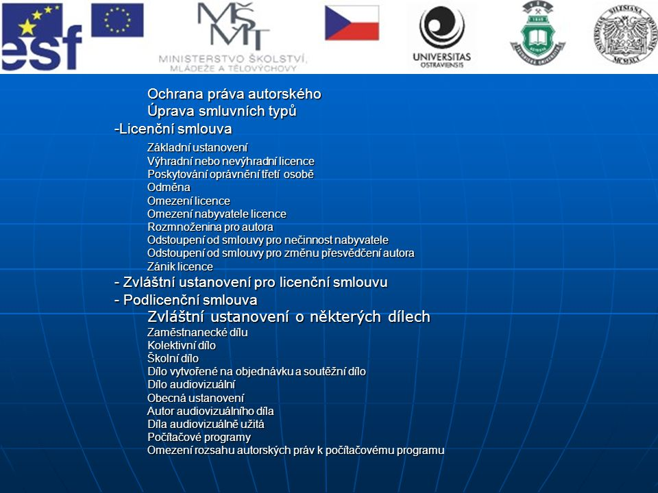 Ochrana práva autorského Úprava smluvních typů -Licenční smlouva Základní ustanovení Základní ustanovení Výhradní nebo nevýhradní licence Poskytování oprávnění třetí osobě Odměna Omezení licence Omezení nabyvatele licence Rozmnoženina pro autora Odstoupení od smlouvy pro nečinnost nabyvatele Odstoupení od smlouvy pro změnu přesvědčení autora Zánik licence - Zvláštní ustanovení pro licenční smlouvu - Podlicenční smlouva Zvláštní ustanovení o některých dílech Zaměstnanecké dílu Zaměstnanecké dílu Kolektivní dílo Školní dílo Dílo vytvořené na objednávku a soutěžní dílo Dílo audiovizuální Obecná ustanovení Autor audiovizuálního díla Díla audiovizuálně užitá Počítačové programy Omezení rozsahu autorských práv k počítačovému programu