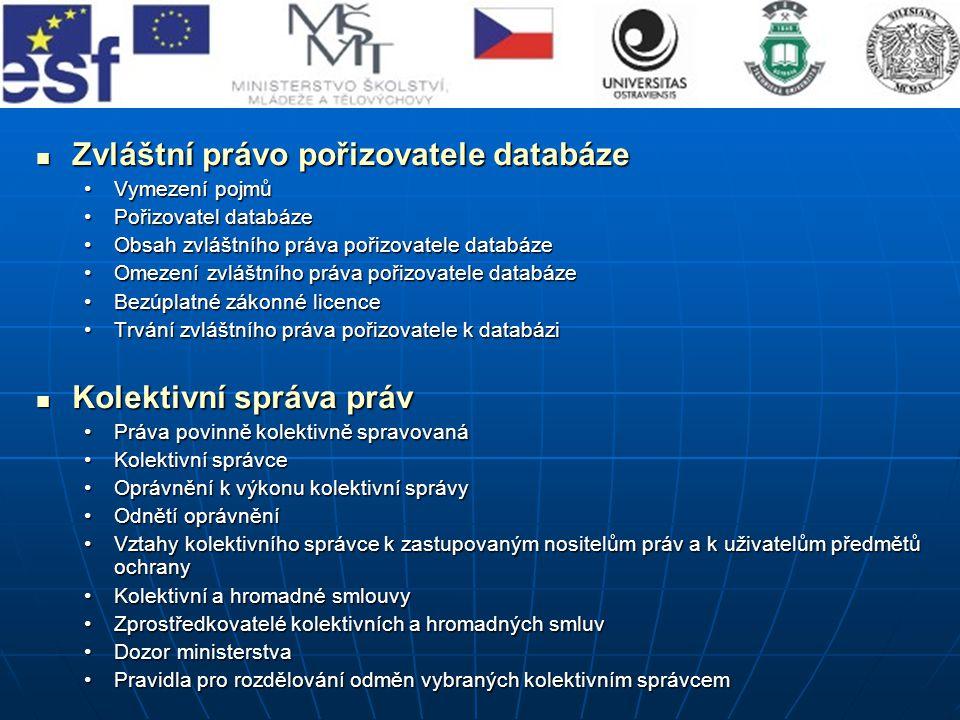 Zvláštní právo pořizovatele databáze Zvláštní právo pořizovatele databáze Vymezení pojmůVymezení pojmů Pořizovatel databázePořizovatel databáze Obsah zvláštního práva pořizovatele databázeObsah zvláštního práva pořizovatele databáze Omezení zvláštního práva pořizovatele databázeOmezení zvláštního práva pořizovatele databáze Bezúplatné zákonné licenceBezúplatné zákonné licence Trvání zvláštního práva pořizovatele k databáziTrvání zvláštního práva pořizovatele k databázi Kolektivní správa práv Kolektivní správa práv Práva povinně kolektivně spravovanáPráva povinně kolektivně spravovaná Kolektivní správceKolektivní správce Oprávnění k výkonu kolektivní správyOprávnění k výkonu kolektivní správy Odnětí oprávněníOdnětí oprávnění Vztahy kolektivního správce k zastupovaným nositelům práv a k uživatelům předmětů ochranyVztahy kolektivního správce k zastupovaným nositelům práv a k uživatelům předmětů ochrany Kolektivní a hromadné smlouvyKolektivní a hromadné smlouvy Zprostředkovatelé kolektivních a hromadných smluvZprostředkovatelé kolektivních a hromadných smluv Dozor ministerstvaDozor ministerstva Pravidla pro rozdělování odměn vybraných kolektivním správcemPravidla pro rozdělování odměn vybraných kolektivním správcem