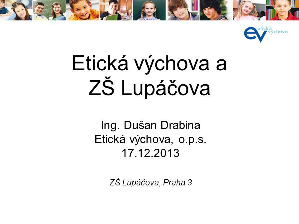 Etická výchova a ZŠ Lupáčova ZŠ Lupáčova, Praha 3 Ing. Dušan Drabina Etická výchova, o.p.s. 17.12.2013