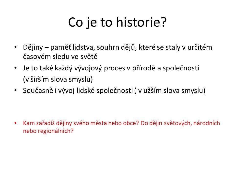 Co je to historie? Dějiny – paměť lidstva, souhrn dějů, které se staly v určitém časovém sledu ve světě Je to také každý vývojový proces v přírodě a s