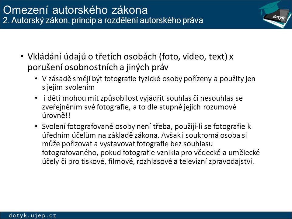 Omezení autorského zákona 2. Autorský zákon, princip a rozdělení autorského práva Vkládání údajů o třetích osobách (foto, video, text) x porušení osob