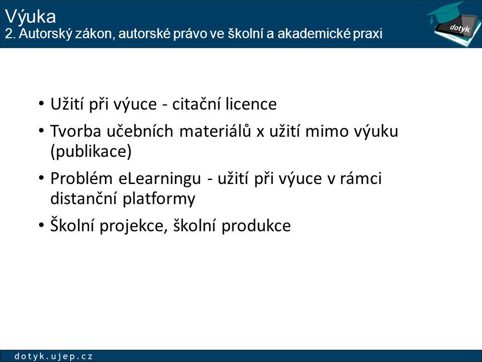 Výuka 2. Autorský zákon, autorské právo ve školní a akademické praxi Užití při výuce - citační licence Tvorba učebních materiálů x užití mimo výuku (p