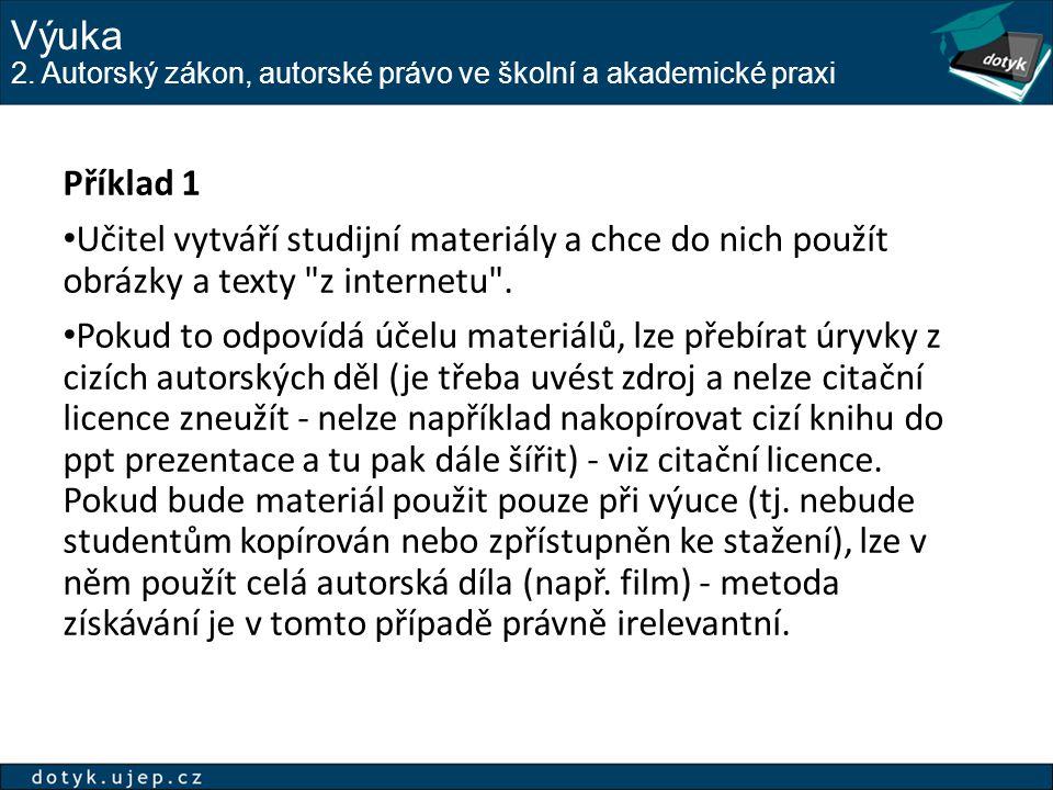 Výuka 2. Autorský zákon, autorské právo ve školní a akademické praxi Příklad 1 Učitel vytváří studijní materiály a chce do nich použít obrázky a texty