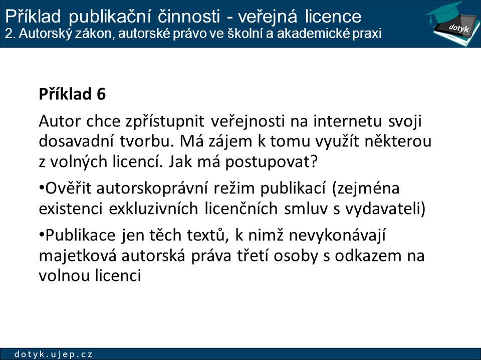 Příklad publikační činnosti - veřejná licence 2. Autorský zákon, autorské právo ve školní a akademické praxi Příklad 6 Autor chce zpřístupnit veřejnos