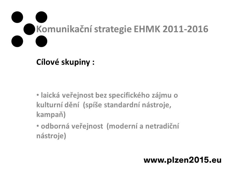 Komunikační strategie EHMK 2011-2016 Cílové skupiny : laická veřejnost bez specifického zájmu o kulturní dění (spíše standardní nástroje, kampaň) odborná veřejnost (moderní a netradiční nástroje)