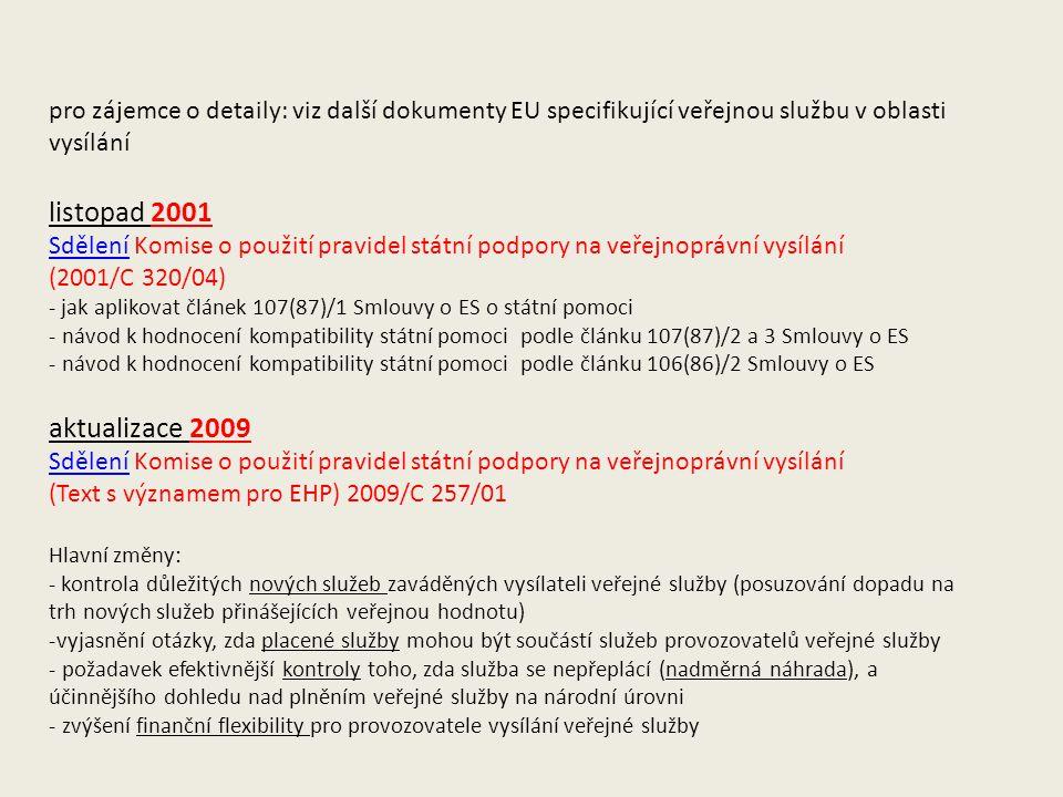 pro zájemce o detaily: viz další dokumenty EU specifikující veřejnou službu v oblasti vysílání listopad 2001 SděleníSdělení Komise o použití pravidel státní podpory na veřejnoprávní vysílání (2001/C 320/04) - jak aplikovat článek 107(87)/1 Smlouvy o ES o státní pomoci - návod k hodnocení kompatibility státní pomoci podle článku 107(87)/2 a 3 Smlouvy o ES - návod k hodnocení kompatibility státní pomoci podle článku 106(86)/2 Smlouvy o ES aktualizace 2009 SděleníSdělení Komise o použití pravidel státní podpory na veřejnoprávní vysílání (Text s významem pro EHP) 2009/C 257/01 Hlavní změny: - kontrola důležitých nových služeb zaváděných vysílateli veřejné služby (posuzování dopadu na trh nových služeb přinášejících veřejnou hodnotu) -vyjasnění otázky, zda placené služby mohou být součástí služeb provozovatelů veřejné služby - požadavek efektivnější kontroly toho, zda služba se nepřeplácí (nadměrná náhrada), a účinnějšího dohledu nad plněním veřejné služby na národní úrovni - zvýšení finanční flexibility pro provozovatele vysílání veřejné služby