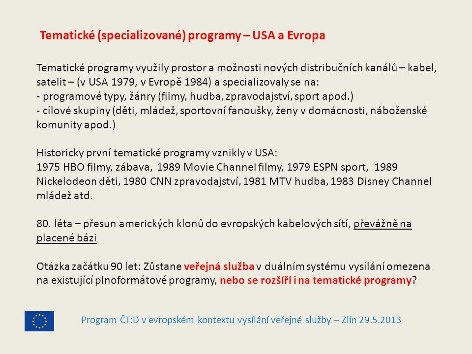 Program ČT:D v evropském kontextu vysílání veřejné služby – Zlín 29.5.2013 Tematické (specializované) programy – USA a Evropa Tematické programy využily prostor a možnosti nových distribučních kanálů – kabel, satelit – (v USA 1979, v Evropě 1984) a specializovaly se na: - programové typy, žánry (filmy, hudba, zpravodajství, sport apod.) - cílové skupiny (děti, mládež, sportovní fanoušky, ženy v domácnosti, náboženské komunity apod.) Historicky první tematické programy vznikly v USA: 1975 HBO filmy, zábava, 1989 Movie Channel filmy, 1979 ESPN sport, 1989 Nickelodeon děti, 1980 CNN zpravodajství, 1981 MTV hudba, 1983 Disney Channel mládež atd.