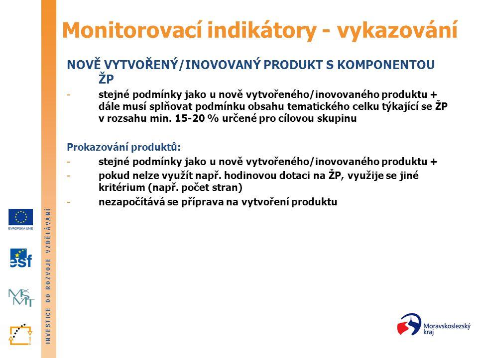 INVESTICE DO ROZVOJE VZDĚLÁVÁNÍ Monitorovací indikátory - vykazování NOVĚ VYTVOŘENÝ/INOVOVANÝ PRODUKT S KOMPONENTOU ŽP -stejné podmínky jako u nově vytvořeného/inovovaného produktu + dále musí splňovat podmínku obsahu tematického celku týkající se ŽP v rozsahu min.