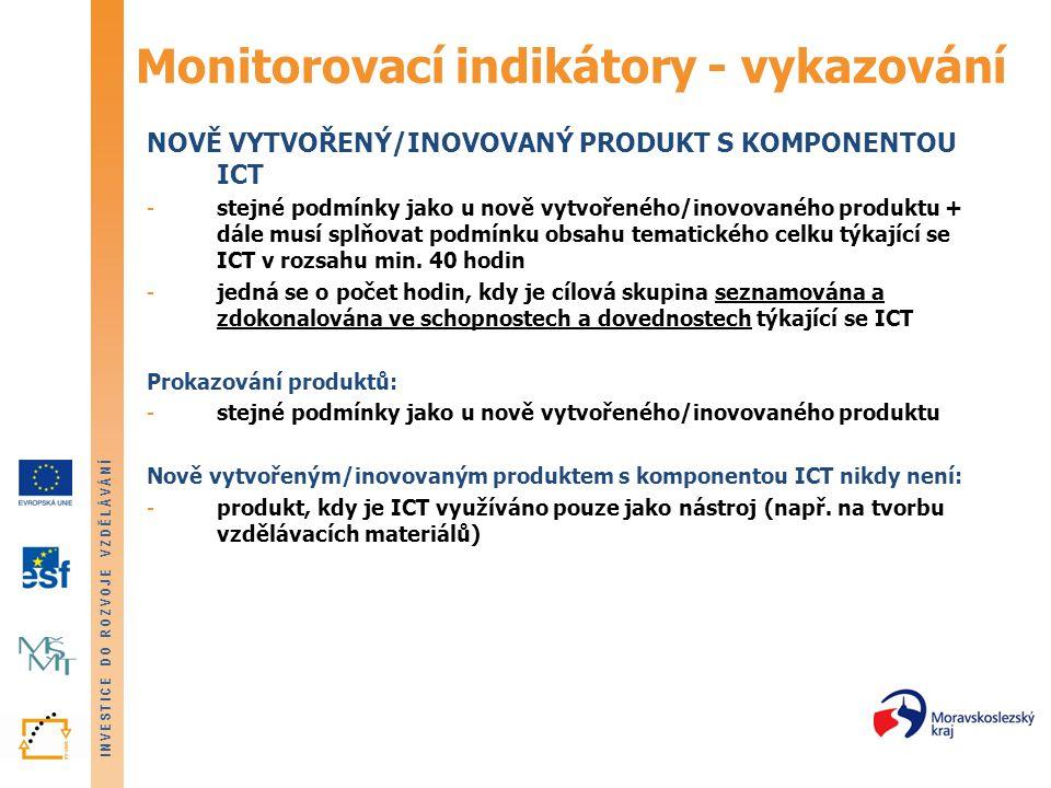 INVESTICE DO ROZVOJE VZDĚLÁVÁNÍ Monitorovací indikátory - vykazování NOVĚ VYTVOŘENÝ/INOVOVANÝ PRODUKT S KOMPONENTOU ICT -stejné podmínky jako u nově vytvořeného/inovovaného produktu + dále musí splňovat podmínku obsahu tematického celku týkající se ICT v rozsahu min.