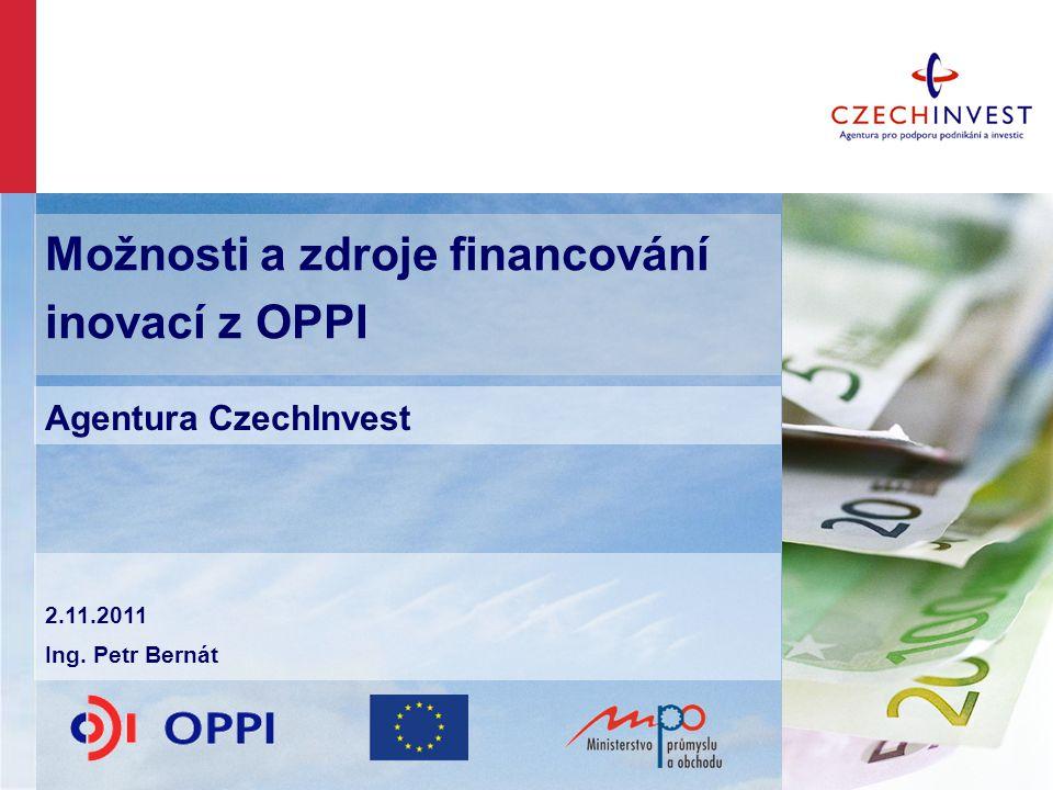 Možnosti a zdroje financování inovací z OPPI Agentura CzechInvest 2.11.2011 Ing. Petr Bernát