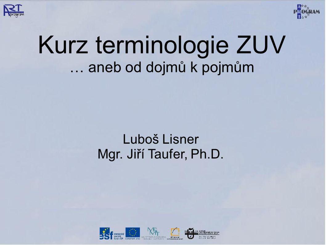 Kurz terminologie ZUV … aneb od dojmů k pojmům Luboš Lisner Mgr. Jiří Taufer, Ph.D.