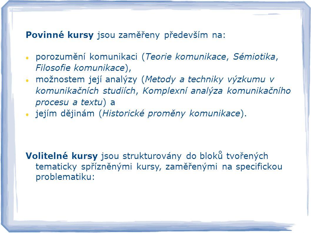 Povinné kursy jsou zaměřeny především na: porozumění komunikaci (Teorie komunikace, Sémiotika, Filosofie komunikace), možnostem její analýzy (Metody a techniky výzkumu v komunikačních studiích, Komplexní analýza komunikačního procesu a textu) a jejím dějinám (Historické proměny komunikace).