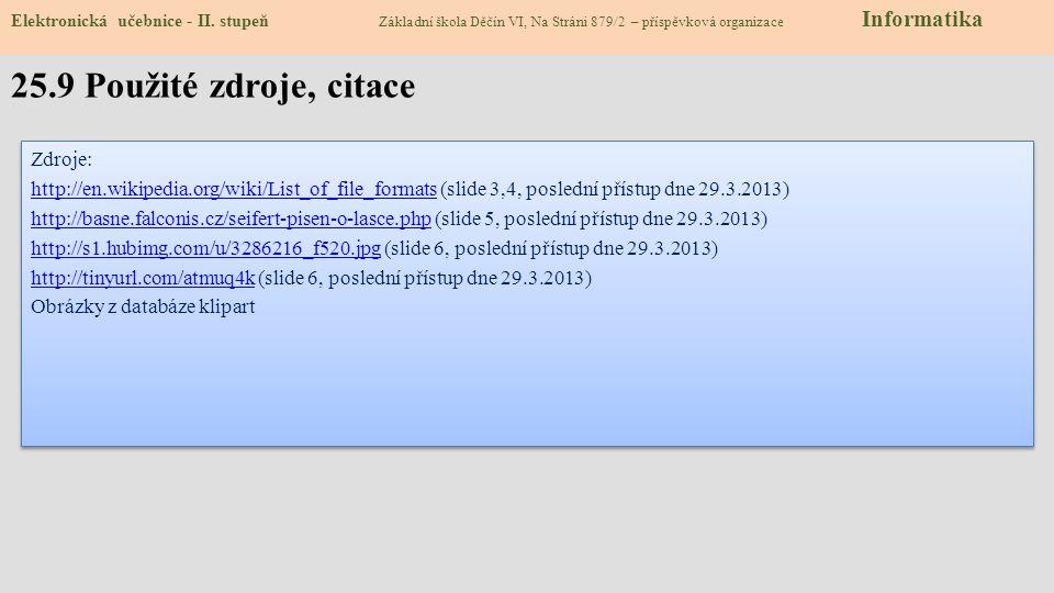 Zdroje: http://en.wikipedia.org/wiki/List_of_file_formatshttp://en.wikipedia.org/wiki/List_of_file_formats (slide 3,4, poslední přístup dne 29.3.2013) http://basne.falconis.cz/seifert-pisen-o-lasce.phphttp://basne.falconis.cz/seifert-pisen-o-lasce.php (slide 5, poslední přístup dne 29.3.2013) http://s1.hubimg.com/u/3286216_f520.jpghttp://s1.hubimg.com/u/3286216_f520.jpg (slide 6, poslední přístup dne 29.3.2013) http://tinyurl.com/atmuq4khttp://tinyurl.com/atmuq4k (slide 6, poslední přístup dne 29.3.2013) Obrázky z databáze klipart Zdroje: http://en.wikipedia.org/wiki/List_of_file_formatshttp://en.wikipedia.org/wiki/List_of_file_formats (slide 3,4, poslední přístup dne 29.3.2013) http://basne.falconis.cz/seifert-pisen-o-lasce.phphttp://basne.falconis.cz/seifert-pisen-o-lasce.php (slide 5, poslední přístup dne 29.3.2013) http://s1.hubimg.com/u/3286216_f520.jpghttp://s1.hubimg.com/u/3286216_f520.jpg (slide 6, poslední přístup dne 29.3.2013) http://tinyurl.com/atmuq4khttp://tinyurl.com/atmuq4k (slide 6, poslední přístup dne 29.3.2013) Obrázky z databáze klipart 25.9 Použité zdroje, citace Elektronická učebnice - II.