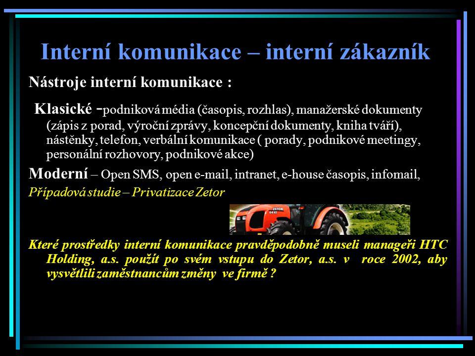 Interní komunikace – interní zákazník Nástroje interní komunikace : Klasické - podniková média (časopis, rozhlas), manažerské dokumenty (zápis z porad, výroční zprávy, koncepční dokumenty, kniha tváří), nástěnky, telefon, verbální komunikace ( porady, podnikové meetingy, personální rozhovory, podnikové akce) Moderní – Open SMS, open e-mail, intranet, e-house časopis, infomail, Případová studie – Privatizace Zetor Které prostředky interní komunikace pravděpodobně museli manageři HTC Holding, a.s.
