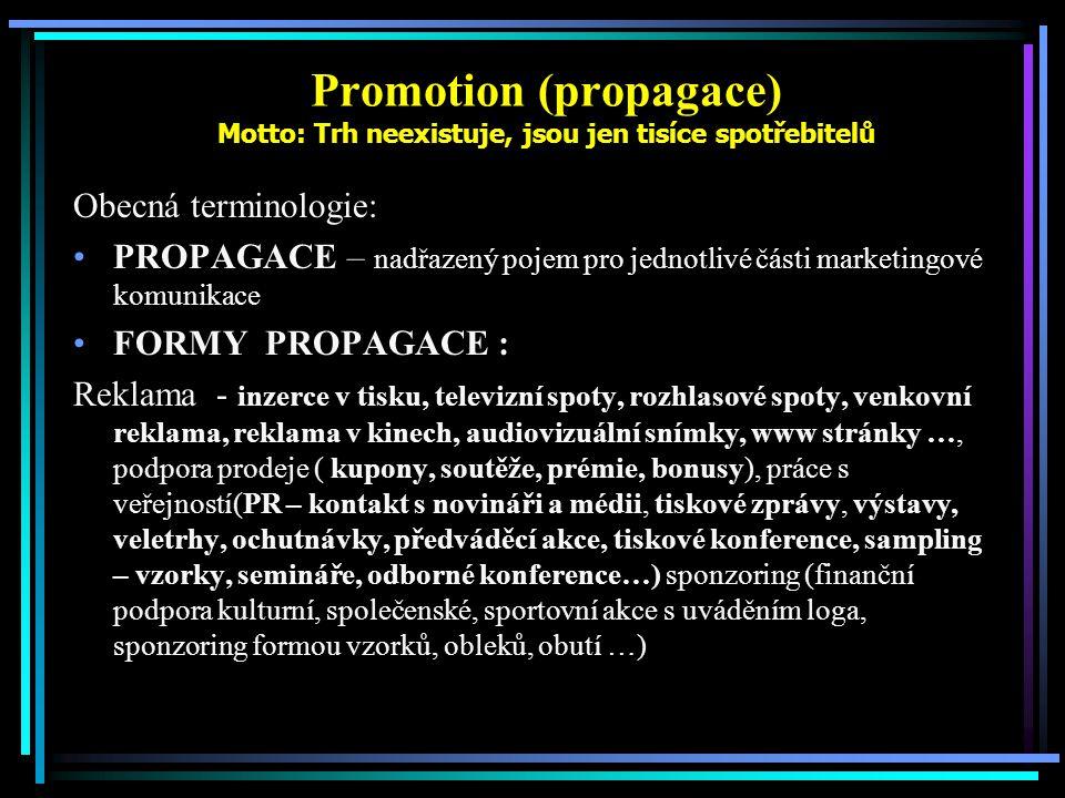 Promotion (propagace) Motto: Trh neexistuje, jsou jen tisíce spotřebitelů Obecná terminologie: PROPAGACE – nadřazený pojem pro jednotlivé části marketingové komunikace FORMY PROPAGACE : Reklama - inzerce v tisku, televizní spoty, rozhlasové spoty, venkovní reklama, reklama v kinech, audiovizuální snímky, www stránky …, podpora prodeje ( kupony, soutěže, prémie, bonusy), práce s veřejností(PR – kontakt s novináři a médii, tiskové zprávy, výstavy, veletrhy, ochutnávky, předváděcí akce, tiskové konference, sampling – vzorky, semináře, odborné konference…) sponzoring (finanční podpora kulturní, společenské, sportovní akce s uváděním loga, sponzoring formou vzorků, obleků, obutí …)