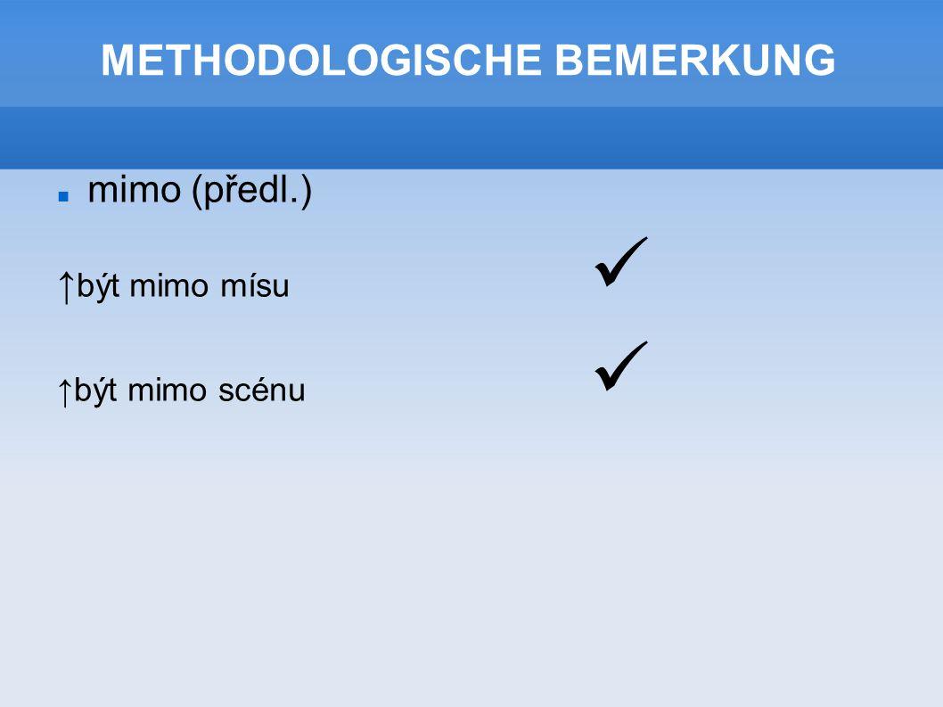 METHODOLOGISCHE BEMERKUNG mimo (předl.) ↑ být mimo mísu ↑být mimo scénu