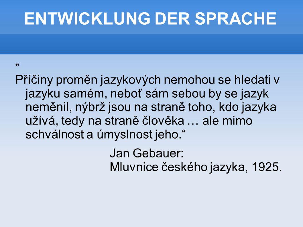 """ENTWICKLUNG DER SPRACHE """" Příčiny proměn jazykových nemohou se hledati v jazyku samém, neboť sám sebou by se jazyk neměnil, nýbrž jsou na straně toho, kdo jazyka užívá, tedy na straně člověka … ale mimo schválnost a úmyslnost jeho. Jan Gebauer: Mluvnice českého jazyka, 1925."""