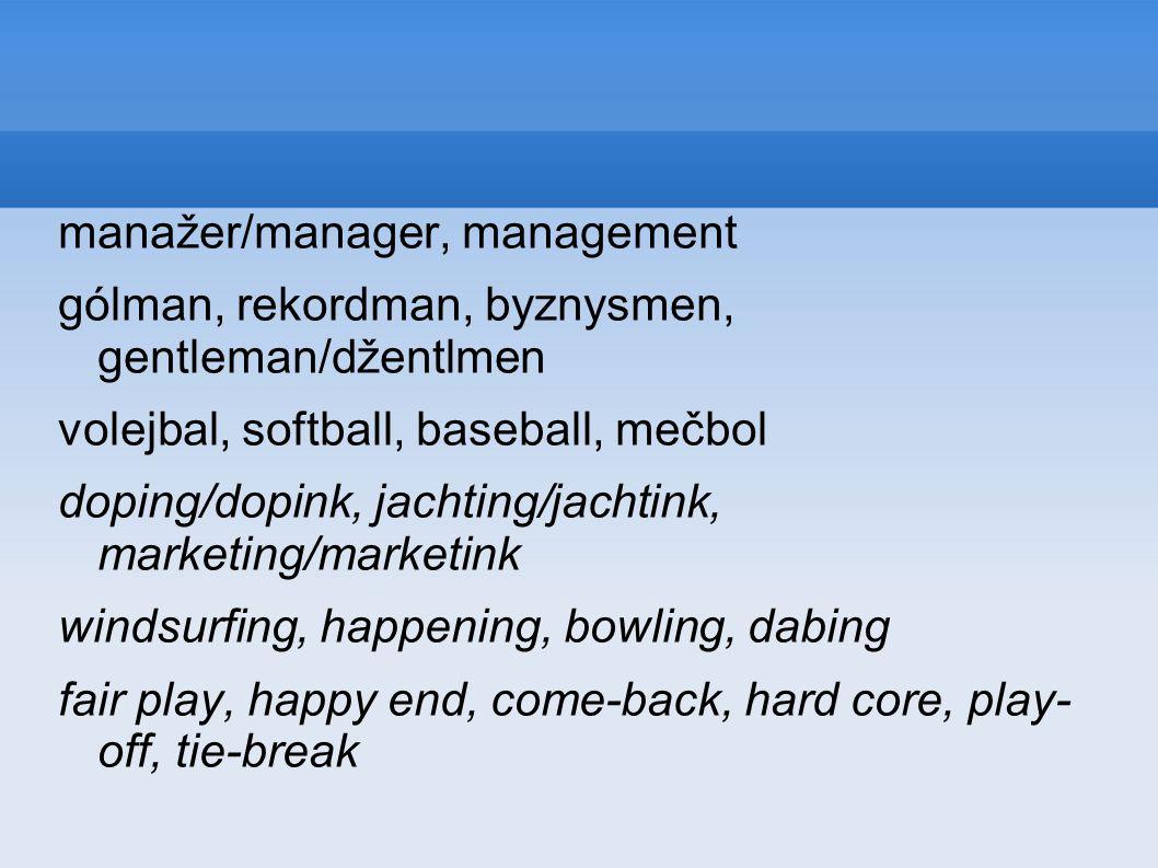 manažer/manager, management gólman, rekordman, byznysmen, gentleman/džentlmen volejbal, softball, baseball, mečbol doping/dopink, jachting/jachtink, marketing/marketink windsurfing, happening, bowling, dabing fair play, happy end, come-back, hard core, play- off, tie-break