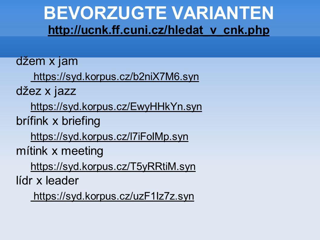BEVORZUGTE VARIANTEN http://ucnk.ff.cuni.cz/hledat_v_cnk.php http://ucnk.ff.cuni.cz/hledat_v_cnk.php džem x jam https://syd.korpus.cz/b2niX7M6.syn džez x jazz https://syd.korpus.cz/EwyHHkYn.syn brífink x briefing https://syd.korpus.cz/l7iFoIMp.syn mítink x meeting https://syd.korpus.cz/T5yRRtiM.syn lídr x leader https://syd.korpus.cz/uzF1Iz7z.syn