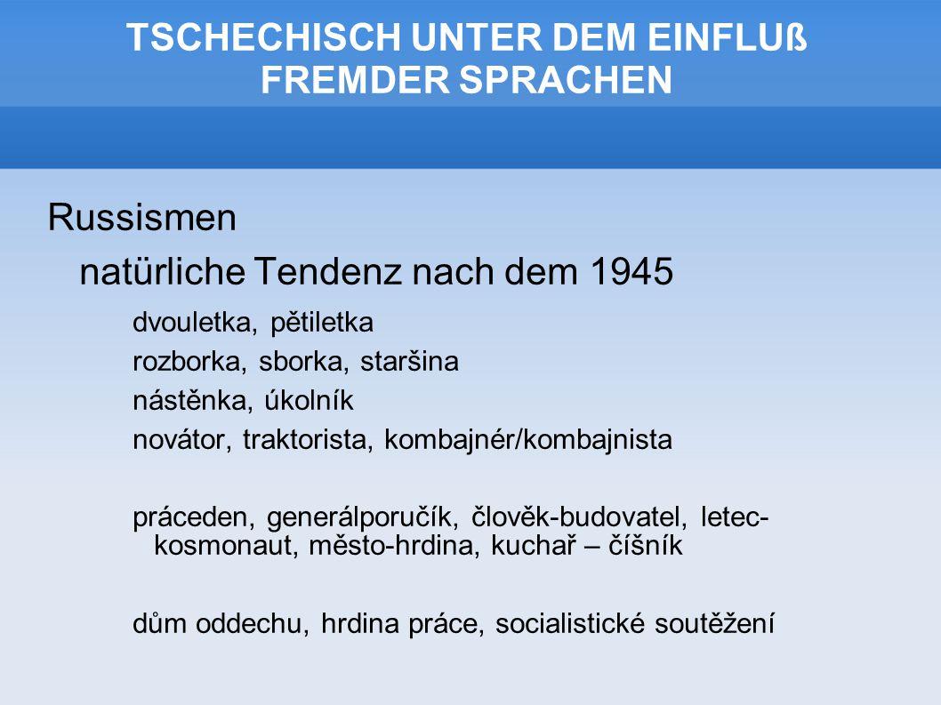 TSCHECHISCH UNTER DEM EINFLUß FREMDER SPRACHEN Russismen natürliche Tendenz nach dem 1945 dvouletka, pětiletka rozborka, sborka, staršina nástěnka, úkolník novátor, traktorista, kombajnér/kombajnista práceden, generálporučík, člověk-budovatel, letec- kosmonaut, město-hrdina, kuchař – číšník dům oddechu, hrdina práce, socialistické soutěžení