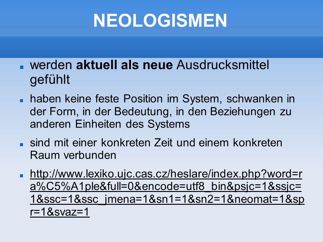 NEOLOGISMEN werden aktuell als neue Ausdrucksmittel gefühlt haben keine feste Position im System, schwanken in der Form, in der Bedeutung, in den Beziehungen zu anderen Einheiten des Systems sind mit einer konkreten Zeit und einem konkreten Raum verbunden http://www.lexiko.ujc.cas.cz/heslare/index.php?word=r a%C5%A1ple&full=0&encode=utf8_bin&psjc=1&ssjc= 1&ssc=1&ssc_jmena=1&sn1=1&sn2=1&neomat=1&sp r=1&svaz=1 http://www.lexiko.ujc.cas.cz/heslare/index.php?word=r a%C5%A1ple&full=0&encode=utf8_bin&psjc=1&ssjc= 1&ssc=1&ssc_jmena=1&sn1=1&sn2=1&neomat=1&sp r=1&svaz=1