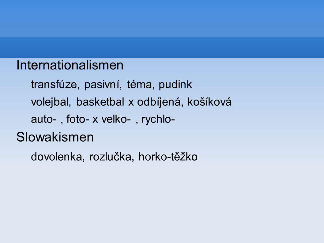 Internationalismen transfúze, pasivní, téma, pudink volejbal, basketbal x odbíjená, košíková auto-, foto- x velko-, rychlo- Slowakismen dovolenka, rozlučka, horko-těžko