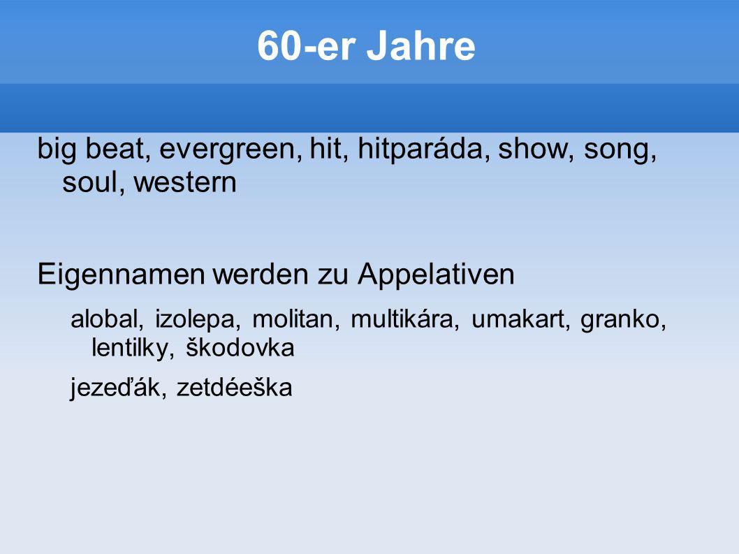 60-er Jahre big beat, evergreen, hit, hitparáda, show, song, soul, western Eigennamen werden zu Appelativen alobal, izolepa, molitan, multikára, umakart, granko, lentilky, škodovka jezeďák, zetdéeška