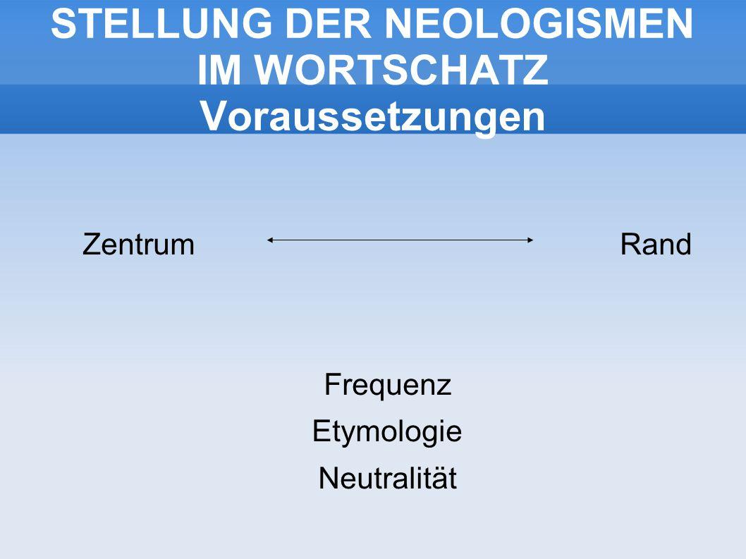 STELLUNG DER NEOLOGISMEN IM WORTSCHATZ Voraussetzungen Zentrum Rand Frequenz Etymologie Neutralität