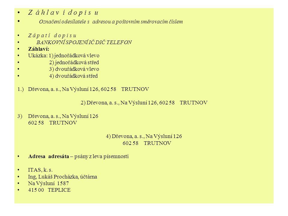 Z á h l a v í d o p i s u Označení odesílatele s adresou a poštovním směrovacím číslem Z á p a t í d o p i s u BANKOVNÍ SPOJENÍ IČ DIČ TELEFON Záhlaví: Ukázka: 1) jednořádková vlevo 2) jednořádková střed 3) dvouřádková vlevo 4) dvouřádková střed 1.)Dřevona, a.