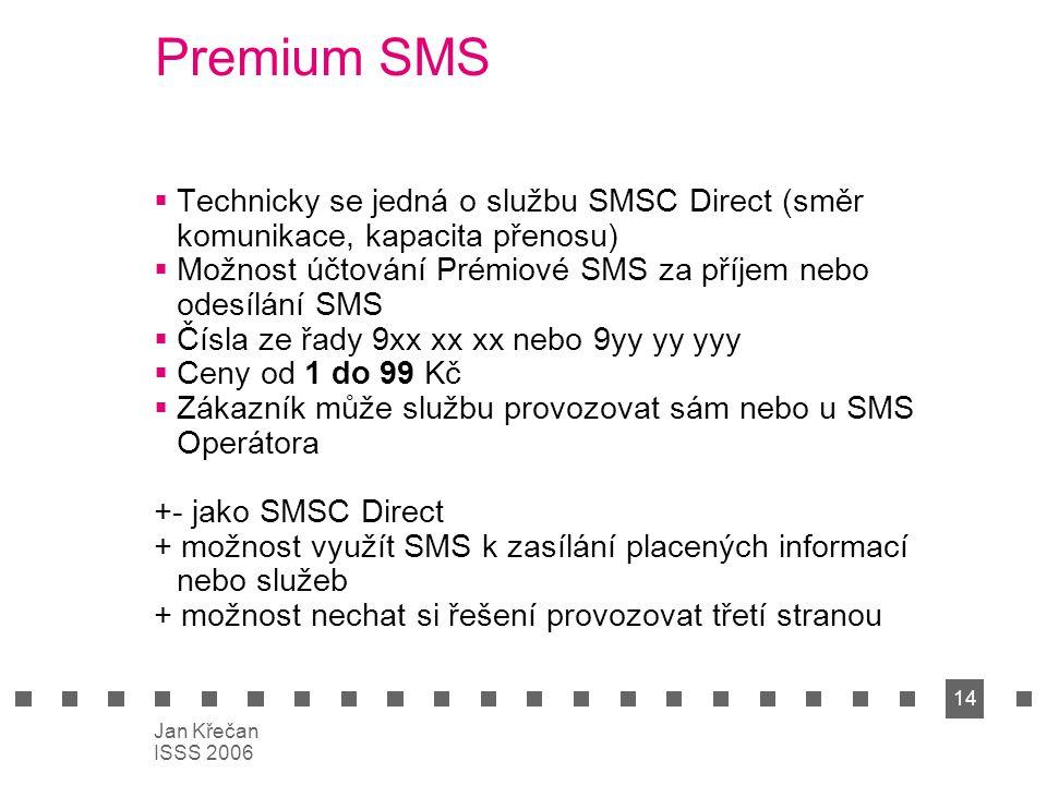 14 Jan Křečan ISSS 2006 Premium SMS  Technicky se jedná o službu SMSC Direct (směr komunikace, kapacita přenosu)  Možnost účtování Prémiové SMS za p