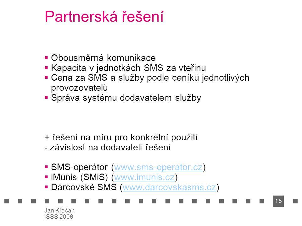 15 Jan Křečan ISSS 2006 Partnerská řešení  Obousměrná komunikace  Kapacita v jednotkách SMS za vteřinu  Cena za SMS a služby podle ceníků jednotliv