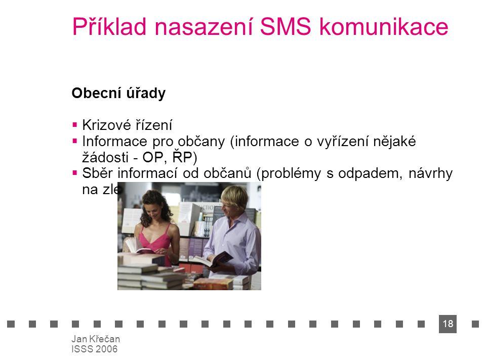 18 Jan Křečan ISSS 2006 Příklad nasazení SMS komunikace Obecní úřady  Krizové řízení  Informace pro občany (informace o vyřízení nějaké žádosti - OP