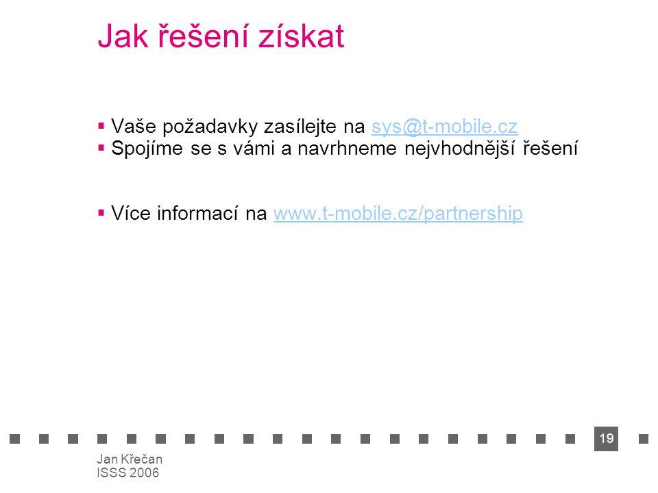 19 Jan Křečan ISSS 2006 Jak řešení získat  Vaše požadavky zasílejte na sys@t-mobile.czsys@t-mobile.cz  Spojíme se s vámi a navrhneme nejvhodnější ře