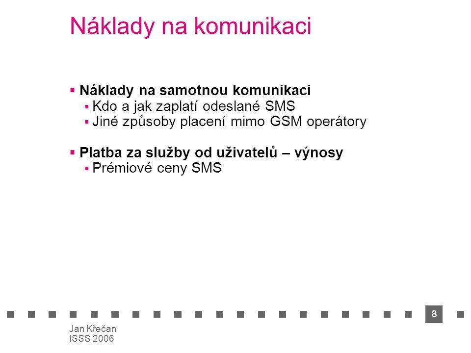 8 Jan Křečan ISSS 2006 Náklady na komunikaci  Náklady na samotnou komunikaci  Kdo a jak zaplatí odeslané SMS  Jiné způsoby placení mimo GSM operáto