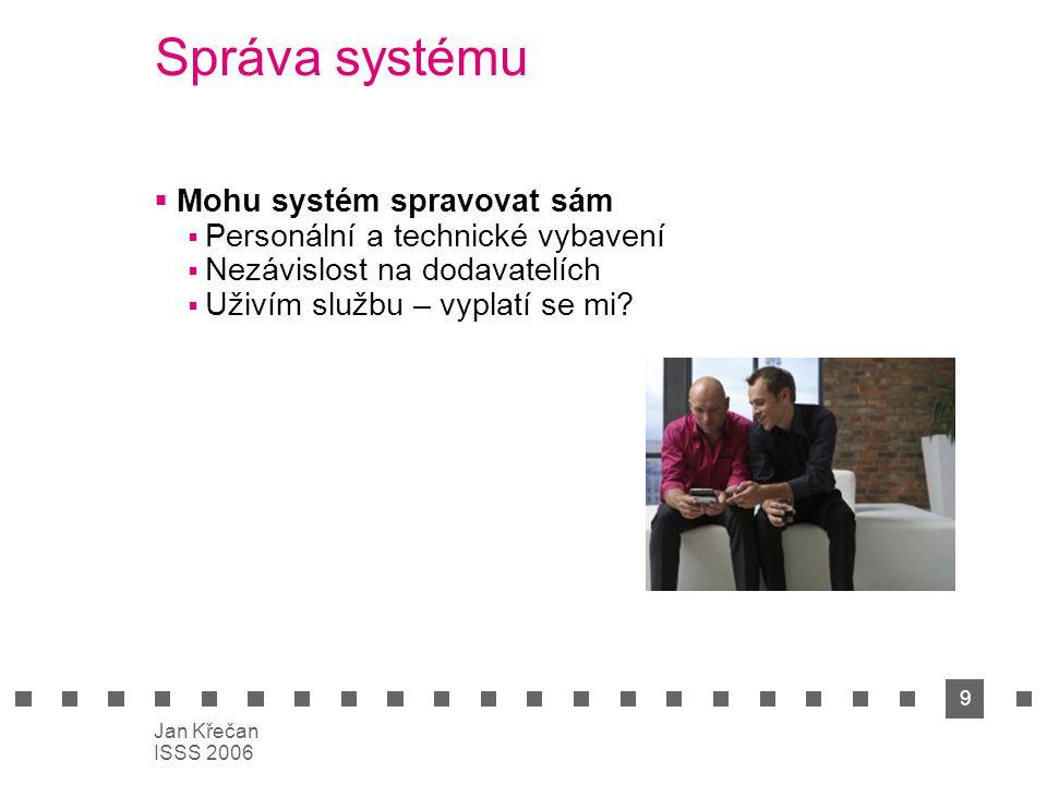 9 Jan Křečan ISSS 2006 Správa systému  Mohu systém spravovat sám  Personální a technické vybavení  Nezávislost na dodavatelích  Uživím službu – vy
