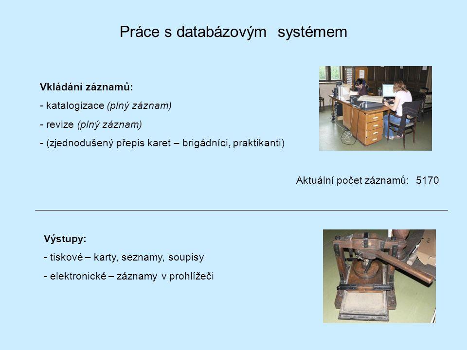 Práce s databázovým systémem Vkládání záznamů: - katalogizace (plný záznam) - revize (plný záznam) - (zjednodušený přepis karet – brigádníci, praktikanti) Aktuální počet záznamů: 5170 Výstupy: - tiskové – karty, seznamy, soupisy - elektronické – záznamy v prohlížeči