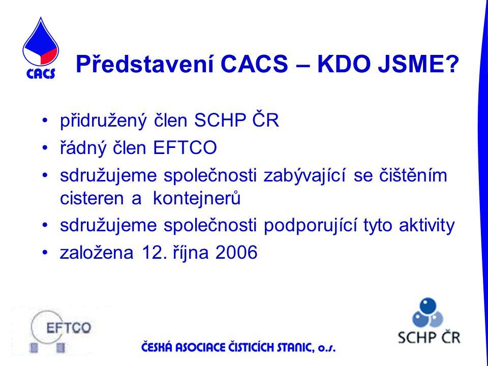 Představení CACS – KDO JSME? přidružený člen SCHP ČR řádný člen EFTCO sdružujeme společnosti zabývající se čištěním cisteren a kontejnerů sdružujeme s