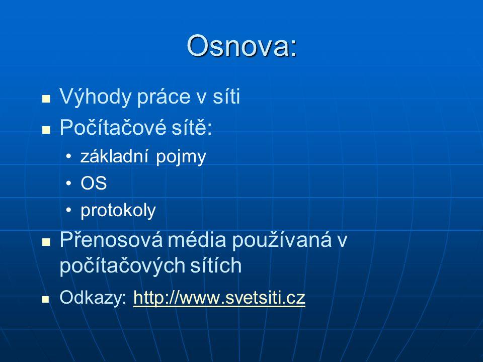 Výhody práce v síti Počítačové sítě: základní pojmy OS protokoly Přenosová média používaná v počítačových sítích Odkazy: http://www.svetsiti.czhttp://