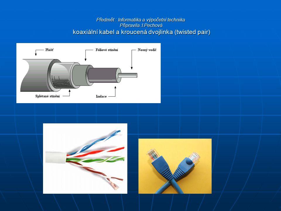 Předmět : Informatika a výpočetní technika Připravila :I.Pechová koaxiální kabel a kroucená dvojlinka (twisted pair)