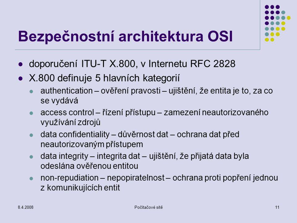 8.4.2008Počítačové sítě11 Bezpečnostní architektura OSI doporučení ITU-T X.800, v Internetu RFC 2828 X.800 definuje 5 hlavních kategorií authentication – ověření pravosti – ujištění, že entita je to, za co se vydává access control – řízení přístupu – zamezení neautorizovaného využívání zdrojů data confidentiality – důvěrnost dat – ochrana dat před neautorizovaným přístupem data integrity – integrita dat – ujištění, že přijatá data byla odeslána ověřenou entitou non-repudiation – nepopiratelnost – ochrana proti popření jednou z komunikujících entit