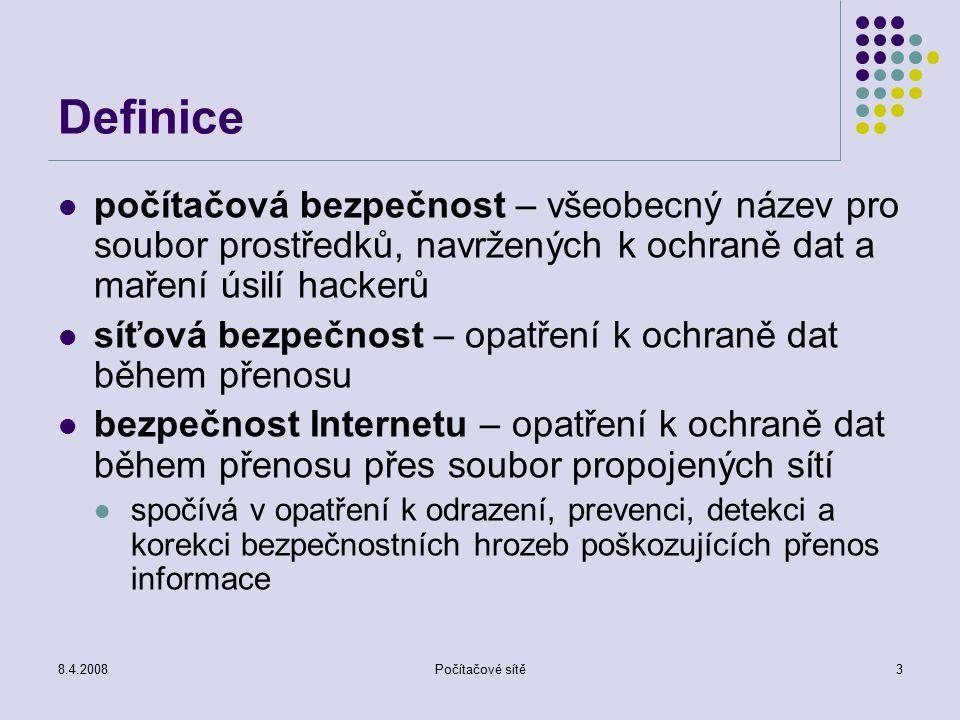 8.4.2008Počítačové sítě3 Definice počítačová bezpečnost – všeobecný název pro soubor prostředků, navržených k ochraně dat a maření úsilí hackerů síťová bezpečnost – opatření k ochraně dat během přenosu bezpečnost Internetu – opatření k ochraně dat během přenosu přes soubor propojených sítí spočívá v opatření k odrazení, prevenci, detekci a korekci bezpečnostních hrozeb poškozujících přenos informace